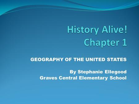 GEOGRAPHY OF THE UNITED STATES By Stephanie Ellegood Graves Central Elementary School.