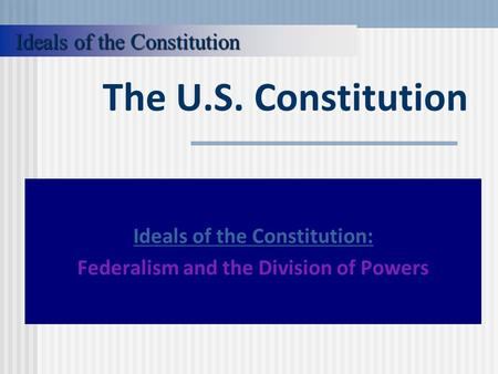The U.S. Constitution Ideals of the Constitution: Federalism and the Division of Powers Ideals of the Constitution.
