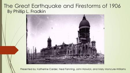 The Great Earthquake and Firestorms of 1906 By Phillip L. Fradkin Presented by: Katherine Carder, Neal Fanning, John Holwick, and Mary Moncure-Williams.