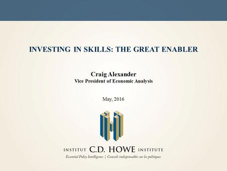 INVESTING IN SKILLS: THE GREAT ENABLER Craig Alexander Vice President of Economic Analysis May, 2016.