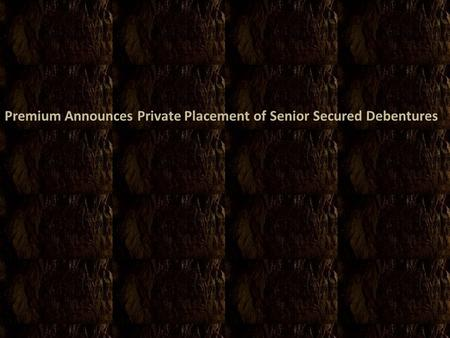 Premium Announces Private Placement of Senior Secured Debentures.