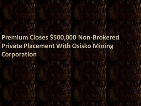 Premium Closes $500,000 Non-Brokered Private Placement With Osisko Mining Corporation.