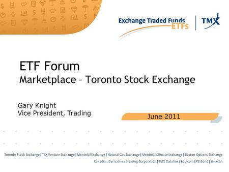 ETF Forum Marketplace – Toronto Stock Exchange June 2011 Gary Knight Vice President, Trading.