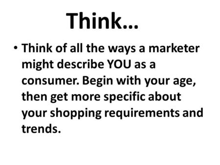 Think… Think of all the ways a marketer might describe YOU as a consumer. Begin with your age, then get more specific about your shopping requirements.