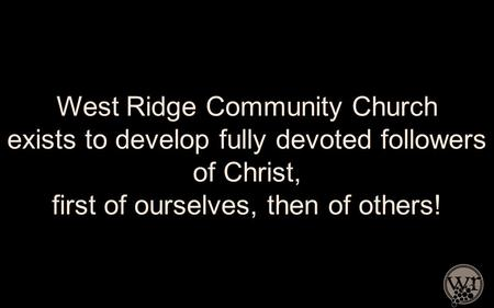 West Ridge Community Church exists to develop fully devoted followers of Christ, first of ourselves, then of others!