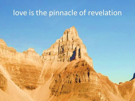 Love is the pinnacle of revelation. Love the Lord your God with all your heart and with all your soul and with all your mind. Love your neighbour as yourself.