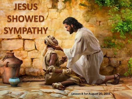 Lesson 8 for August 20, 2016. Jesus showed sympathy for the people and cared about them. He already was a merciful God in the Old Testament. When He was.