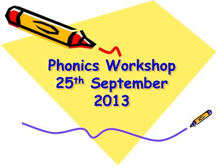 Phonics Workshop 25 th September 2013. Aims To share how phonics is taught To develop parents' confidence in helping their children with phonics and reading.