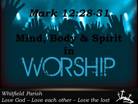 Whitfield Parish Love God – Love each other – Love the lost Mark 12:28-31 Mind, Body & Spirit in.