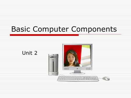 Basic Computer Components Unit 2. What is a computer?  A computer is an electronic device that accepts raw data and processes it into information that.