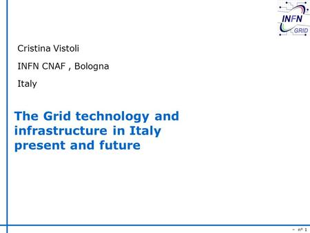– n° 1 The Grid technology and infrastructure in Italy present and future Cristina Vistoli INFN CNAF, Bologna Italy.