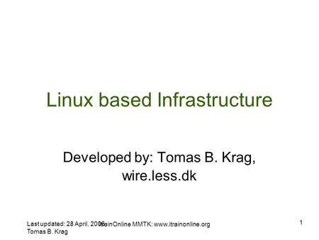 Last updated: 28 April, 2006 Tomas B. Krag ItrainOnline MMTK:  1 Linux based Infrastructure Developed by: Tomas B. Krag, wire.less.dk.