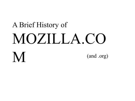 A Brief History of MOZILLA.CO M (and.org). 1998-2003 The Dark Ages (B.S.E.)