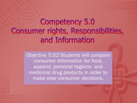 Objective 5.02 Students will compare consumer information for food, apparel, personal hygiene, and medicinal drug products in order to make wise consumer.