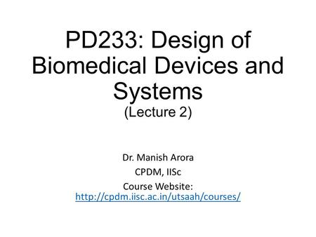 PD233: Design of Biomedical Devices and Systems (Lecture 2) Dr. Manish Arora CPDM, IISc Course Website: