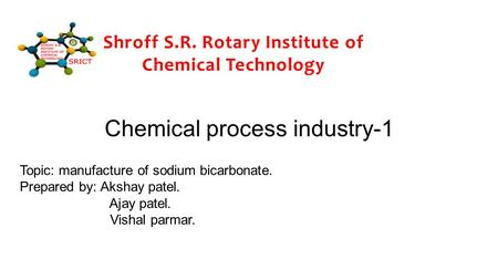 Chemical process industry-1 Topic: manufacture of sodium bicarbonate. Prepared by: Akshay patel. Ajay patel. Vishal parmar. Shroff S.R. Rotary Institute.