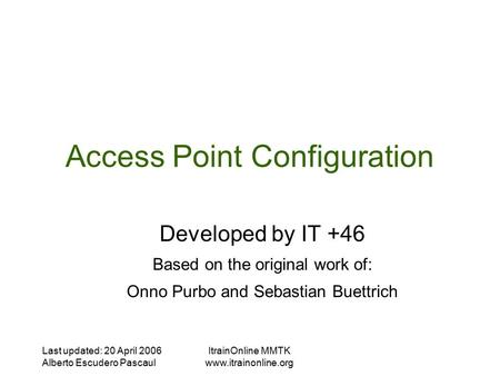 Last updated: 20 April 2006 Alberto Escudero Pascaul ItrainOnline MMTK  Access Point Configuration Developed by IT +46 Based on the.