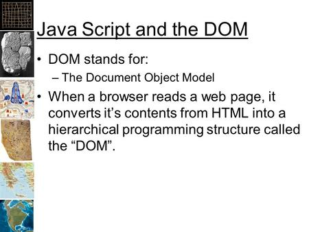 Java Script and the DOM DOM stands for: –The Document Object Model When a browser reads a web page, it converts it's contents from HTML into a hierarchical.