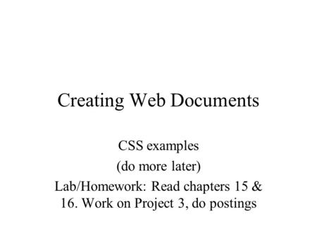 Creating Web Documents CSS examples (do more later) Lab/Homework: Read chapters 15 & 16. Work on Project 3, do postings.