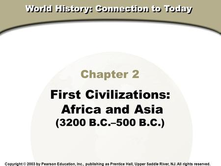 Chapter 2, Section Chapter 2 First <strong>Civilizations</strong>: Africa and Asia (3200 B.C.–500 B.C.) Copyright © 2003 by Pearson Education, Inc., publishing as Prentice.