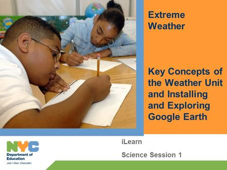 Extreme Weather Key Concepts of the Weather Unit and Installing and Exploring Google Earth iLearn Science Session 1.