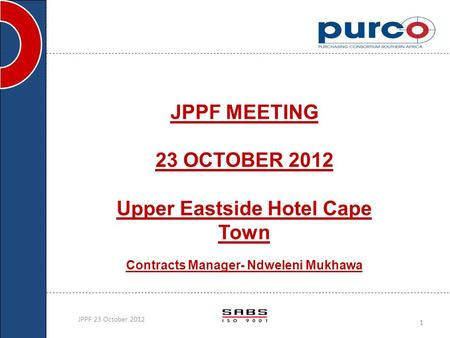 JPPF MEETING 23 OCTOBER 2012 Upper Eastside Hotel Cape Town Contracts Manager- Ndweleni Mukhawa JPPF 23 October 2012 1.