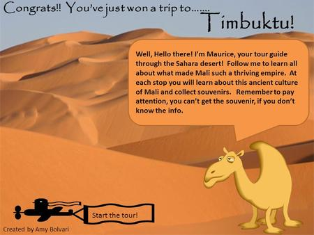 Congrats!! You've just won a trip to……. Timbuktu! Start the tour! Well, Hello there! I'm Maurice, your tour guide through the Sahara desert! Follow me.
