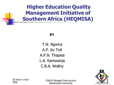 1 30 March-1 April 2005 FORUM Strategic Planning and Stakeholders Workshop Higher Education Quality Management Initiative of Southern Africa (HEQMISA)