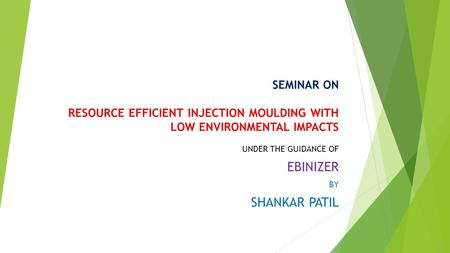 SEMINAR ON RESOURCE EFFICIENT INJECTION MOULDING WITH LOW ENVIRONMENTAL IMPACTS UNDER THE GUIDANCE OF EBINIZER BY SHANKAR PATIL.
