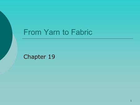 1 From Yarn to Fabric Chapter 19. 2 Yarns  Spun yarn – made from short, staple fibers  Rough surface  Pills – tiny balls of fiber that appear in places.