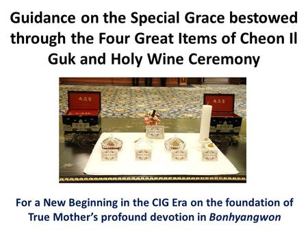 Guidance on the Special Grace bestowed through the Four Great Items of Cheon Il Guk and Holy Wine Ceremony For a New Beginning in the CIG Era on the foundation.
