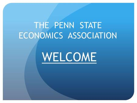 WELCOME THE PENN STATE ECONOMICS ASSOCIATION. Our Goal: The Penn State Economics Association strives to foster Economic thought and development of Penn.