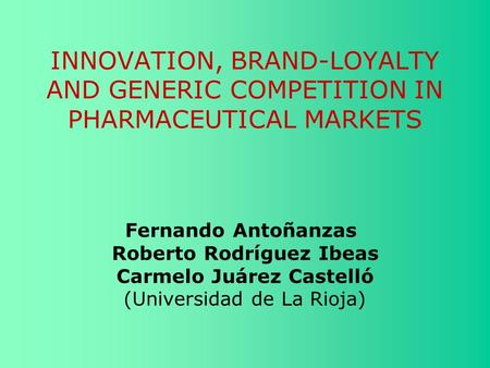 INNOVATION, BRAND-LOYALTY AND GENERIC COMPETITION IN PHARMACEUTICAL MARKETS Fernando Antoñanzas Roberto Rodríguez Ibeas Carmelo Juárez Castelló (Universidad.