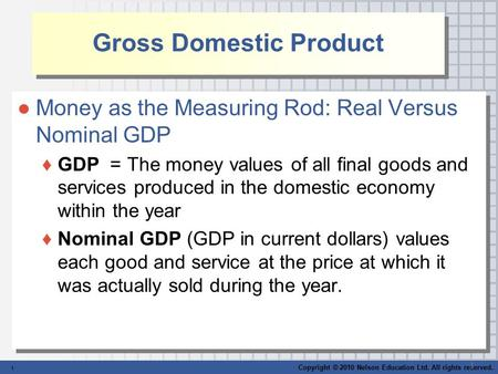 Copyright © 2010 Nelson Education Ltd. All rights reserved. 1 1 Gross Domestic Product ●Money as the Measuring Rod: Real Versus Nominal GDP ♦GDP = The.