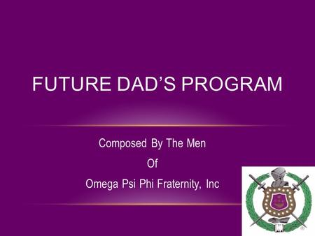 Composed By The Men Of Omega Psi Phi Fraternity, Inc FUTURE DAD'S PROGRAM.