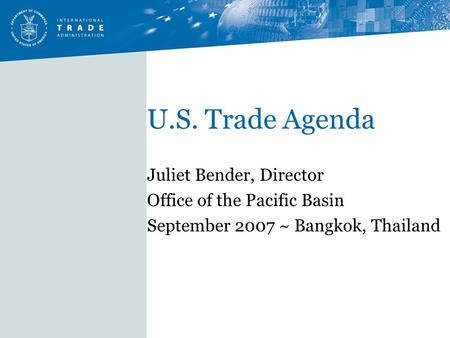 U.S. Trade Agenda Juliet Bender, Director Office of the Pacific Basin September 2007 ~ Bangkok, Thailand.