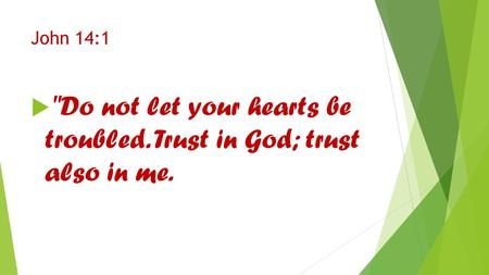 John 14:1  Do not let your hearts be troubled. Trust in God; trust also in me.