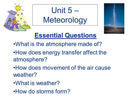 Unit 5 – Meteorology Essential Questions What is the atmosphere made of? How does energy transfer affect the atmosphere? How does movement of the air cause.