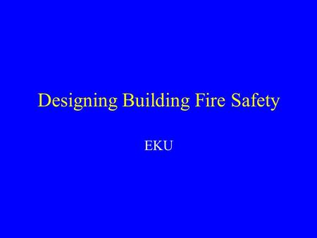 Designing Building Fire Safety EKU. What is Building Fire Safety Limiting Damage to the Building Preventing Damage to Occupants Reducing Fire Spread within.