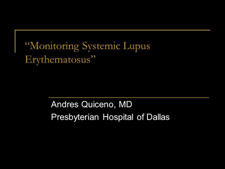 """Monitoring Systemic Lupus Erythematosus"" Andres Quiceno, MD Presbyterian Hospital of Dallas."