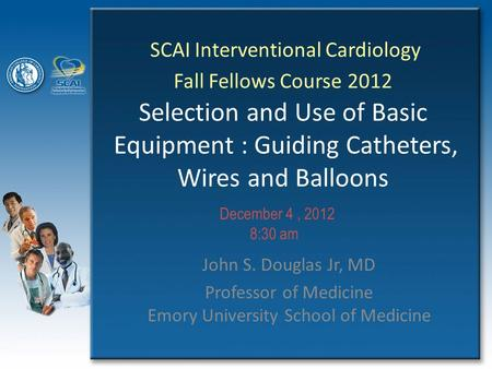 SCAI Interventional Cardiology Fall Fellows Course 2012 Selection and Use of Basic Equipment : Guiding Catheters, Wires and Balloons John S. Douglas Jr,
