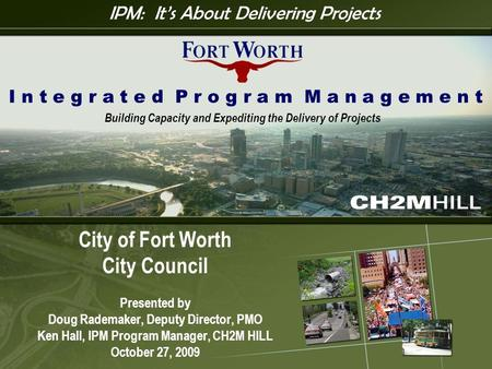 I P M 1 City of Fort Worth City Council Presented by Doug Rademaker, Deputy Director, PMO Ken Hall, IPM Program Manager, CH2M HILL October 27, 2009 I n.