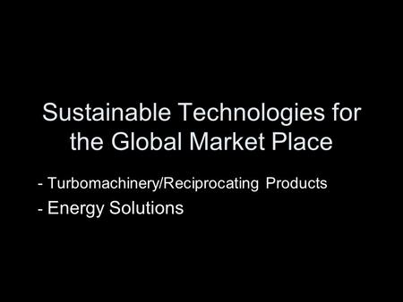Sustainable Technologies for the Global Market Place - Turbomachinery/Reciprocating Products - Energy Solutions.