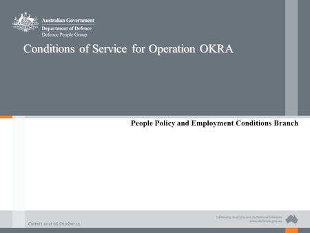 Correct as at 08 October 15 Conditions of Service for Operation OKRA People Policy and Employment Conditions Branch.
