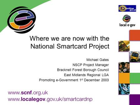Where we are now with the National Smartcard Project Michael Gates NSCP Project Manager Bracknell Forest Borough Council East Midlands Regional LGA Promoting.