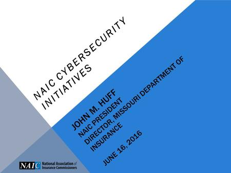 JOHN M. HUFF NAIC PRESIDENT DIRECTOR, MISSOURI DEPARTMENT OF INSURANCE JUNE 16, 2016 NAIC CYBERSECURITY INITIATIVES.