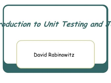 Introduction to Unit Testing and JUnit David Rabinowitz.