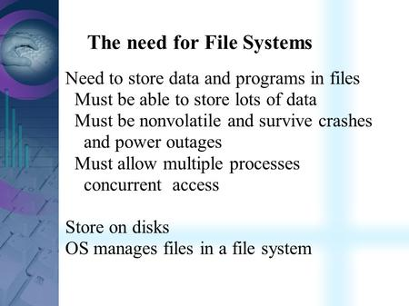 The need for File Systems Need to store data and programs in files Must be able to store lots of data Must be nonvolatile and survive crashes and power.