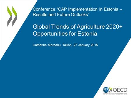 "Conference ""CAP Implementation in Estonia – Results and Future Outlooks"" Global Trends of Agriculture 2020+ Opportunities for Estonia Catherine Moreddu,"