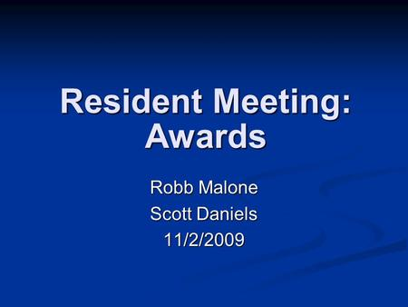 Resident Meeting: Awards Robb Malone Scott Daniels 11/2/2009.